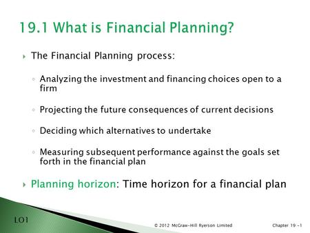 © 2012 McGraw-Hill Ryerson LimitedChapter 19 -1  The Financial Planning process: ◦ Analyzing the investment and financing choices open to a firm ◦ Projecting.
