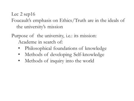 Lec 2 sep16 Foucault's emphasis on Ethics/Truth are in the ideals of the university's mission Purpose of the university, i.e.: its mission: Academe in.