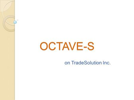 OCTAVE-S on TradeSolution Inc.. Introduction Phase 1: Critical Assets and threats Phase 2: Critical IT Components Phase 3: Changes Required in current.
