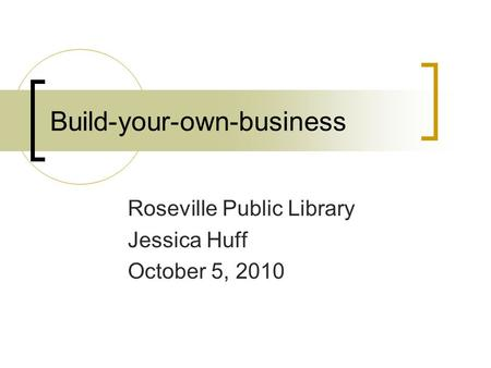 Build-your-own-business Roseville Public Library Jessica Huff October 5, 2010.