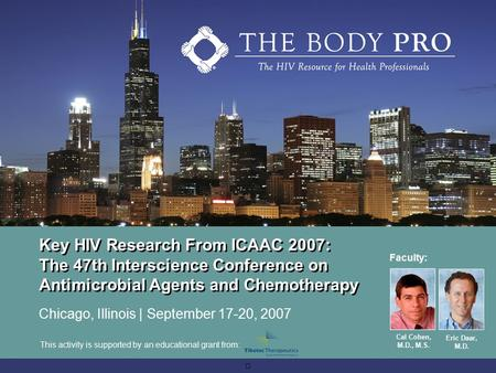 Key HIV Research From ICAAC 2007: The 47th Interscience Conference on Antimicrobial Agents and Chemotherapy Chicago, Illinois | September 17-20, 2007 Faculty: