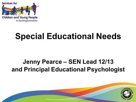 Special Educational Needs Jenny Pearce – SEN Lead 12/13 and Principal Educational Psychologist.