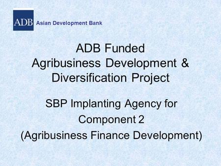 ADB Funded Agribusiness Development & Diversification Project SBP Implanting Agency for Component 2 (Agribusiness Finance Development) Asian Development.