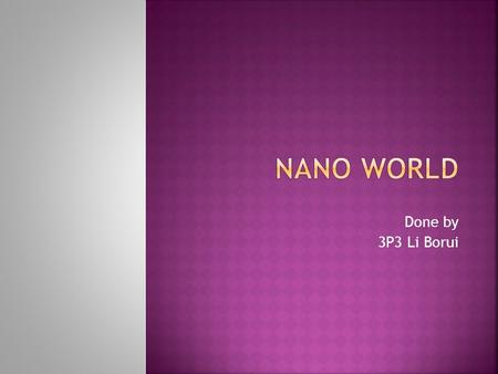 Done by 3P3 Li Borui.  Nanotechnology, shortened to nanotech, is the study of the controlling of matter on an atomic and molecular scale. Generally.
