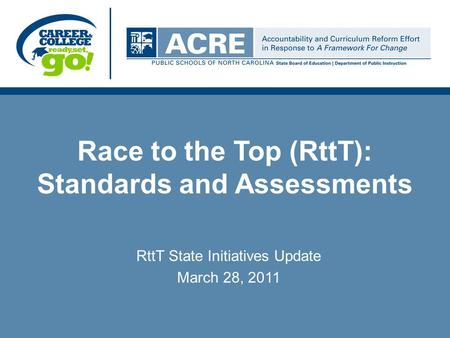 Race to the Top (RttT): Standards and Assessments RttT State Initiatives Update March 28, 2011.
