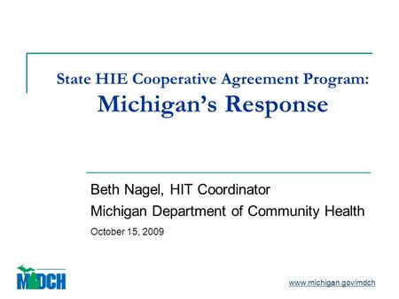 State HIE Cooperative Agreement Program: Michigan's Response Beth Nagel, HIT Coordinator Michigan Department of Community Health October 15, 2009 www.michigan.gov/mdch.