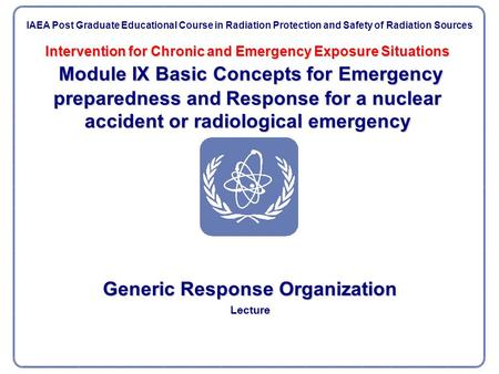 Intervention for Chronic and Emergency Exposure Situations Module IX Basic Concepts for Emergency preparedness and Response for a nuclear accident or radiological.