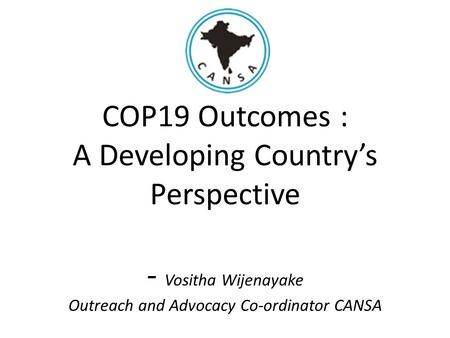 COP19 Outcomes : A Developing Country's Perspective - Vositha Wijenayake Outreach and Advocacy Co-ordinator CANSA.