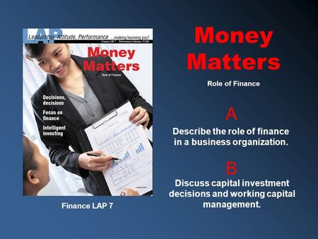 Finance LAP 7 A B Describe the role of finance in a business organization. Discuss capital investment decisions and working capital management. Role of.