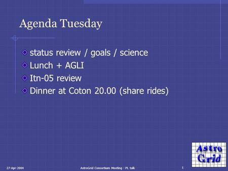 1 27-Apr-2004AstroGrid Consortium Meeting - PL talk Agenda Tuesday status review / goals / science Lunch + AGLI Itn-05 review Dinner at Coton 20.00 (share.