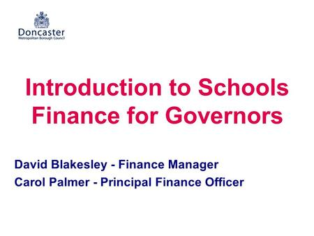 Introduction to Schools Finance for Governors David Blakesley - Finance Manager Carol Palmer - Principal Finance Officer.