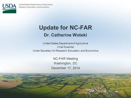 Update for NC-FAR Dr. Catherine Woteki United States Department of Agriculture Chief Scientist Under Secretary for Research, Education, and Economics NC-FAR.