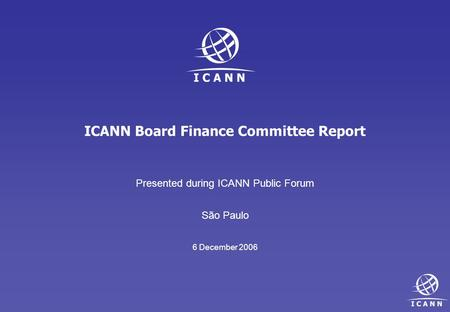ICANN Board Finance Committee Report Presented during ICANN Public Forum São Paulo 6 December 2006.