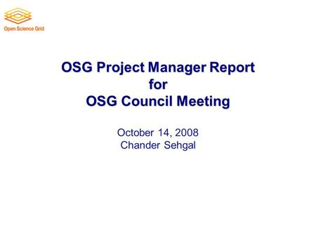 OSG Project Manager Report for OSG Council Meeting OSG Project Manager Report for OSG Council Meeting October 14, 2008 Chander Sehgal.