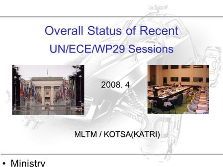 Ministry of Land, Transpo rt and Maritime Affairs UN/ECE/WP29 Sessions Overall Status of Recent UN/ECE/WP29 Sessions MLTM / KOTSA(KATRI) 2008. 4.
