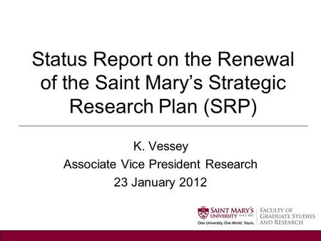 Status Report on the Renewal of the Saint Mary's Strategic Research Plan (SRP) K. Vessey Associate Vice President Research 23 January 2012.