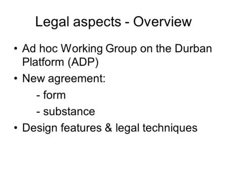 Legal aspects - Overview Ad hoc Working Group on the Durban Platform (ADP) New agreement: - form - substance Design features & legal techniques.