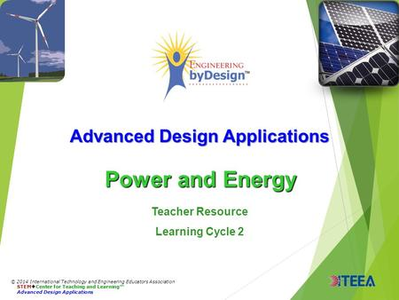 Advanced Design Applications Power and Energy © 2014 International Technology and Engineering Educators Association STEM  Center for Teaching and Learning™