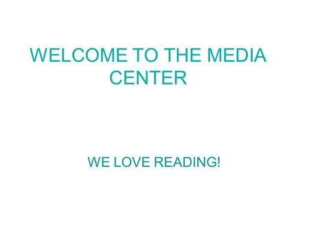 WELCOME TO THE MEDIA CENTER WE LOVE READING!. LIBRARY RULES Make sure your hands are clean before you read your book. If you want to mark your place in.