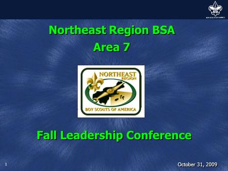 1 Northeast Region BSA Area 7 Fall Leadership Conference October 31, 2009.