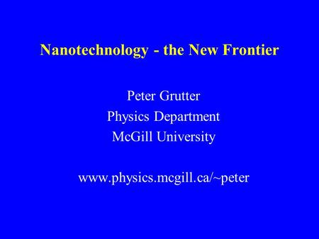Nanotechnology - the New Frontier Peter Grutter Physics Department McGill University www.physics.mcgill.ca/~peter.