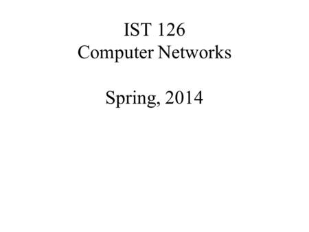 IST 126 Computer Networks Spring, 2014. What is a Computer Network? A group of computers and other devices that are connected together in order to share.