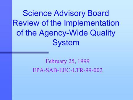 Science Advisory Board Review of the Implementation of the Agency-Wide Quality System February 25, 1999 EPA-SAB-EEC-LTR-99-002.