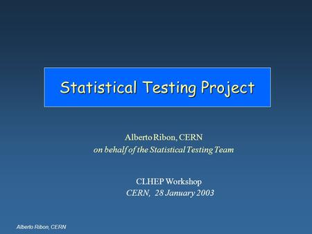 Alberto Ribon, CERN Statistical Testing Project Alberto Ribon, CERN on behalf of the Statistical Testing Team CLHEP Workshop CERN, 28 January 2003.