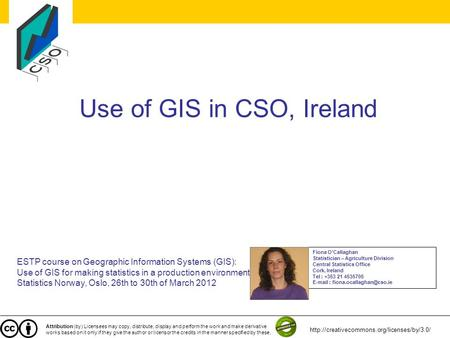 Use of GIS in CSO, Ireland ESTP course on Geographic Information Systems (GIS): Use of GIS for making statistics in a production environment Statistics.