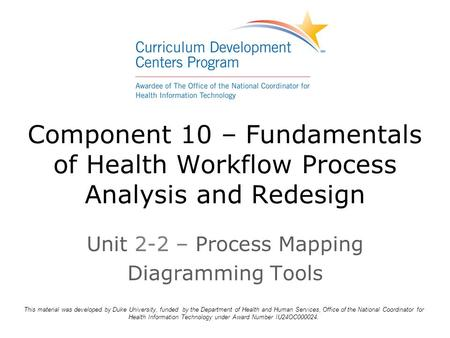 Component 10 – Fundamentals of Health Workflow Process Analysis and Redesign Unit 2-2 – Process Mapping Diagramming Tools This material was developed by.