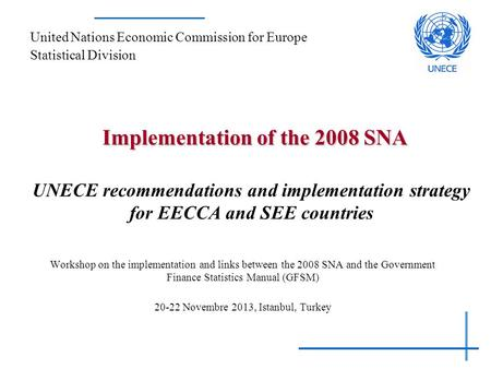 Implementation of the 2008 SNA Implementation of the 2008 SNA UNECE recommendations and implementation strategy for EECCA and SEE countries Workshop on.