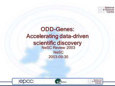 ODD-Genes: Accelerating data-driven scientific discovery NeSC Review 2003 NeSC 2003-09-30.