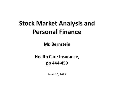 Stock Market Analysis and Personal Finance Mr. Bernstein Health Care Insurance, pp 444-459 June 10, 2013.