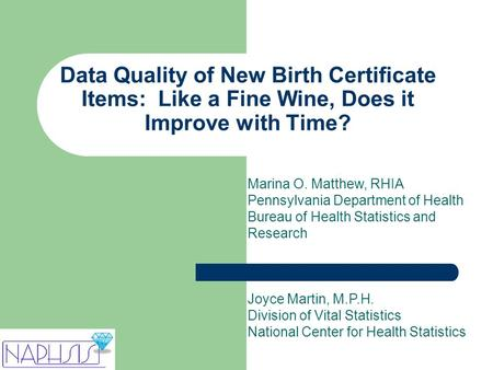 Data Quality of New Birth Certificate Items: Like a Fine Wine, Does it Improve with Time? Marina O. Matthew, RHIA Pennsylvania Department of Health Bureau.