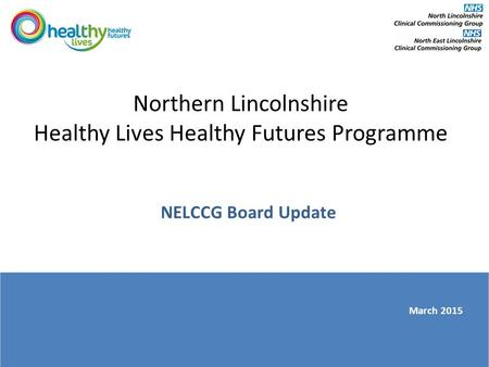 Northern Lincolnshire Healthy Lives Healthy Futures Programme NELCCG Board Update March 2015.