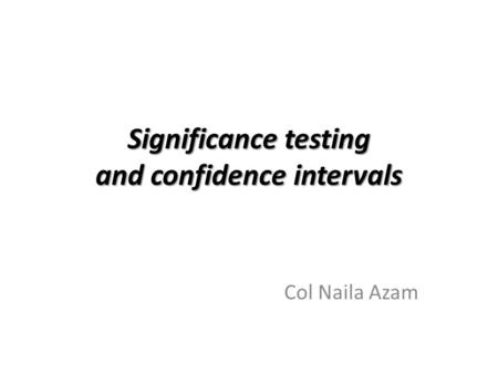 Significance testing and confidence intervals Col Naila Azam.