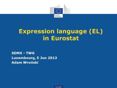 Eurostat Expression language (EL) in Eurostat SDMX - TWG Luxembourg, 5 Jun 2013 Adam Wroński.