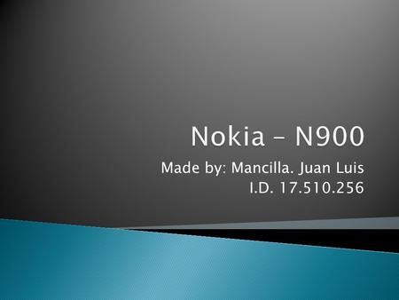 Made by: Mancilla. Juan Luis I.D. 17.510.256.  In the Currently  One of the bigger quality of the Nokia N900  The N900 is a model that include the.