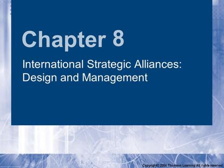 Chapter Copyright© 2004 Thomson Learning All rights reserved 8 International Strategic Alliances: Design and Management.