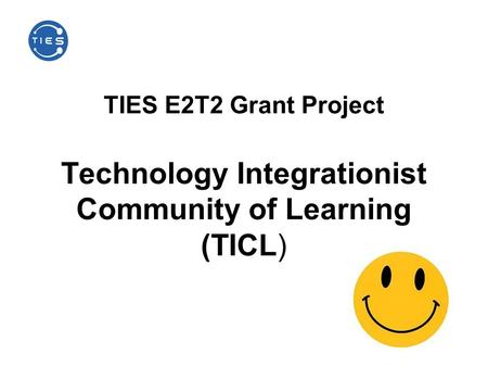 TIES E2T2 Grant Project Technology Integrationist Community of Learning (TICL)
