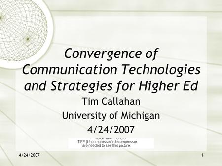 4/24/20071 Convergence of Communication Technologies and Strategies for Higher Ed Tim Callahan University of Michigan 4/24/2007.
