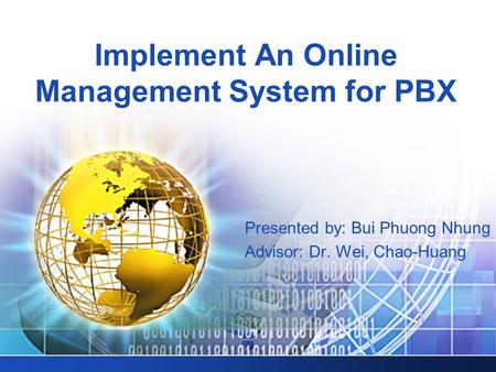 Implement An Online Management System for PBX Presented by: Bui Phuong Nhung Advisor: Dr. Wei, Chao-Huang.