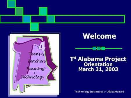 Technology Initiatives > Alabama DoE Welcome T 4 Alabama Project Orientation March 31, 2003.
