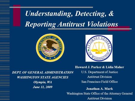 Understanding, Detecting, & Reporting Antitrust Violations Howard J. Parker & Lidia Maher U.S. Department of Justice Antitrust Division San Francisco Field.