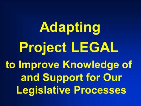 Adapting Project LEGAL to Improve Knowledge of and Support for Our Legislative Processes.