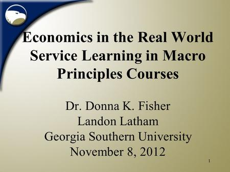 1 Economics in the Real World Service Learning in Macro Principles Courses Dr. Donna K. Fisher Landon Latham Georgia Southern University November 8, 2012.