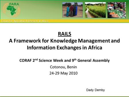 Forum for Agricultural Research in Africa Cotonou, Benin 24-29 May 2010 RAILS A Framework for Knowledge Management and Information Exchanges in Africa.