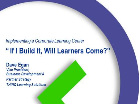 "Dave Egan Vice President, Business Development & Partner Strategy THINQ Learning Solutions Implementing a Corporate Learning Center ""If I Build It, Will."