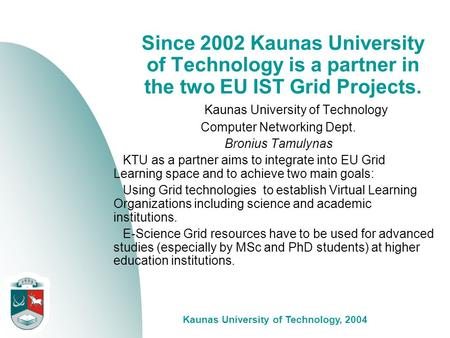 Kaunas University of Technology, 2004 Since 2002 Kaunas University of Technology is a partner in the two EU IST Grid Projects. Kaunas University of Technology.