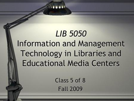LIB 5050 Information and Management Technology in Libraries and Educational Media Centers Class 5 of 8 Fall 2009 Class 5 of 8 Fall 2009.